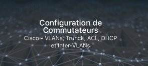 Tuto Configuration de Commutateurs Cisco - VLANs, Trunck, ACL, DHCP et Inter-VLANs Cisco