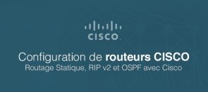 Tuto Configuration de Routeurs Cisco - Routage Statique, RIP v2 et OSPF Cisco