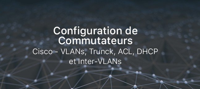Configuration de Commutateurs Cisco - VLANs, Trunck, ACL, DHCP et Inter-VLANs