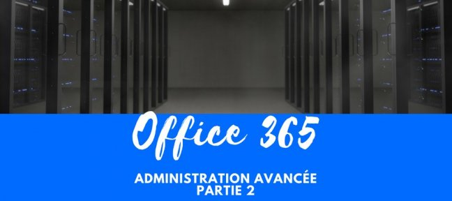 Office 365 - Administration avancée- Partie 2