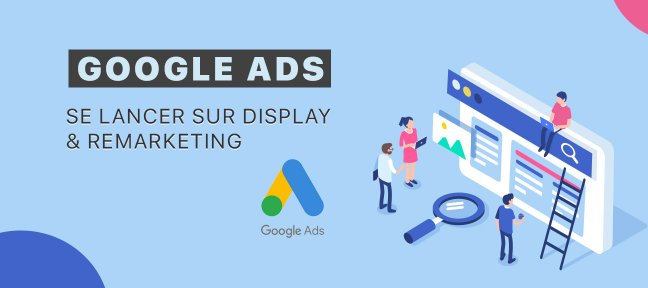 Tuto Google Ads (Adwords) : Se lancer sur Display & Remarketing Adwords