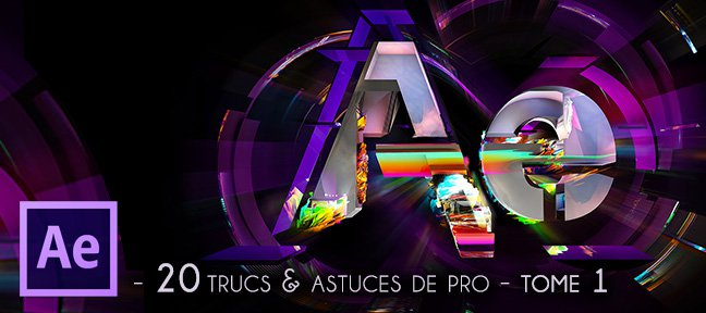 Tuto 20 Trucs & Astuces de Pro - Tome 1 After Effects
