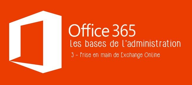 Les bases de l'administration Office 365 - Tome 3 : Prise en main de Exchange Online