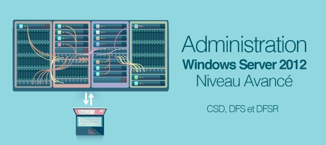 Tuto Administration Avancée Windows 2012 R2 : CSD, DFS et DFSR Windows Server