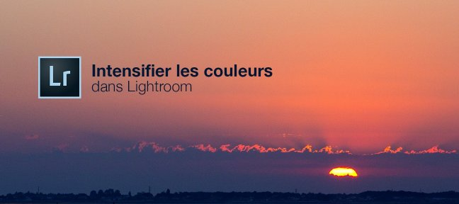 Tuto Les petits tutos Lightroom - N°4 - Intensifier les couleurs de vos photos Lightroom