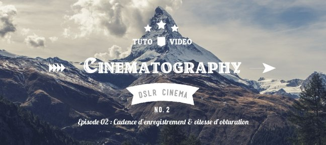 Tuto DSLR Cinematography - Episode 02 : Cadence d'enregistrement et vitesse d'obturation Photo