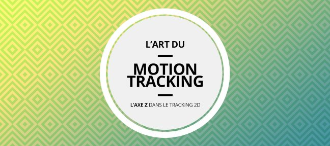Tuto L'Art du Motion Tracking : L'axe Z dans le Tracking 2D After Effects