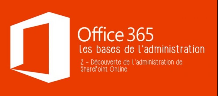 Tuto Les bases de l'administration Office 365 - Tome 2 : Découverte de l'administration SharePoint Online Office 365