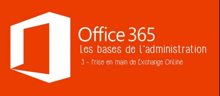 Tuto Les bases de l'administration Office 365 - Tome 3 : Prise en main de Exchange Online Office 365